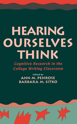 Hearing Ourselves Think: Cognitive Research in the College Writing Classroom - Penrose, Ann M (Editor), and Sitko, Barbara M (Editor), and Flower, Linda, Dr., PhD (Foreword by)