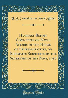 Hearings Before Committee on Naval Affairs of the House of Representatives, on Estimates Submitted by the Secretary of the Navy, 1918 (Classic Reprint) - Affairs, U S Committee on Naval