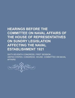 Hearings Before the Committee on Naval Affairs of the House of Representatives on Sundry Legislation Affecting the Naval Establishment 1921; Sixty-Sev - Affairs, United States Congress