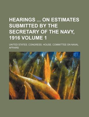 Hearings on Estimates Submitted by the Secretary of the Navy, 1916 Volume 1 - Affairs, United States Congress