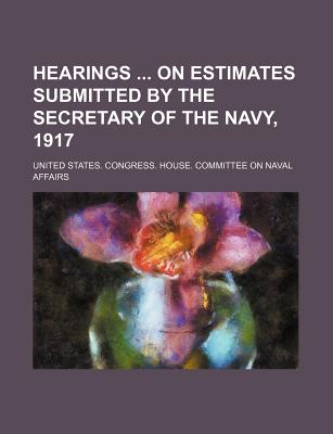 Hearings on Estimates Submitted by the Secretary of the Navy, 1917 - Affairs, United States Congress