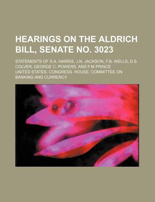Hearings on the Aldrich Bill, Senate No. 3023; Statements of S.A. Harris, J.N. Jackson, F.B. Wells, D.S. Colver, George C. Powers, and F.M Prince - Currency, United States Congress