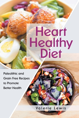Heart Healthy Diet: Paleolithic and Grain Free Recipes to Promote Better Health - Lewis, Valerie