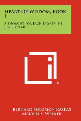 Heart of Wisdom, Book 1: A Thought for Each Day of the Jewish Year - Raskas, Bernard Solomon, and Weiner, Marvin S (Foreword by)