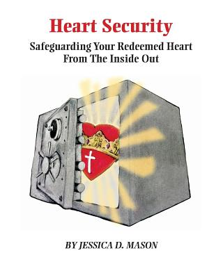 Heart Security: Safeguarding Your Redeemed Heart from the Inside Out - Mason, Jessica Danielle