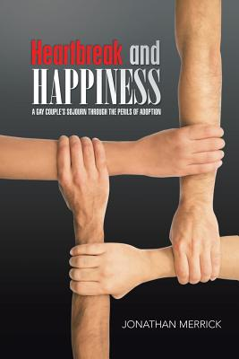 Heartbreak and Happiness: A Gay Couple's Sojourn Through the Perils of Adoption - Merrick, Jonathan