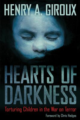 Hearts of Darkness: Torturing Children in the War on Terror - Giroux, Henry a