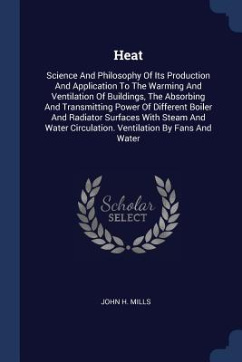 Heat: Science and Philosophy of Its Production and Application to the Warming and Ventilation of Buildings, the Absorbing and Transmitting Power of Different Boiler and Radiator Surfaces with Steam and Water Circulation. Ventilation by Fans and Water - Mills, John H