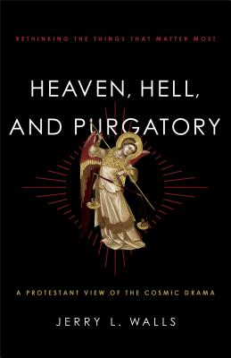 Heaven, Hell, and Purgatory: Rethinking the Things That Matter Most - Walls, Jerry L, Ph.D.