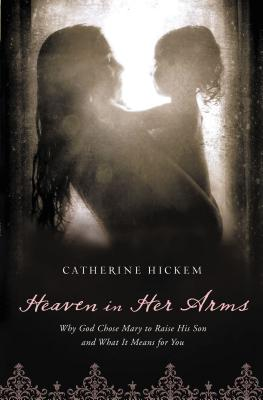Heaven in Her Arms: Why God Chose Mary to Raise His Son and What It Means for You - Hickem, Catherine