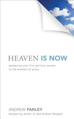 Heaven Is Now: Awakening Your Five Spiritual Senses to the Wonders of Grace - Farley, Andrew
