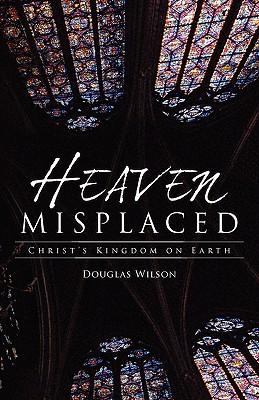 Heaven Misplaced: Christ's Kingdom on Earth - Wilson, Douglas