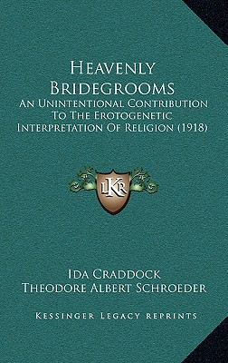 Heavenly Bridegrooms: An Unintentional Contribution to the Erotogenetic Interpretation of Religion (1918) - Craddock, Ida, and Schroeder, Theodore Albert (Introduction by)