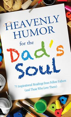 Heavenly Humor for the Dad's Soul: 75 Inspirational Readings from Fellow Fathers (and Those Who Love Them) - Barbour Publishing Inc (Creator)