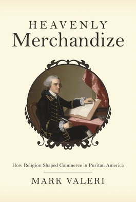 Heavenly Merchandize: How Religion Shaped Commerce in Puritan America - Valeri, Mark
