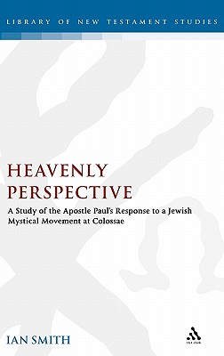 Heavenly Perspective: A Study of the Apostle Paul's Response to a Jewish Mystical Movement at Colossae - Smith, Ian K