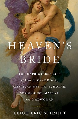 Heaven's Bride: The Unprintable Life of Ida C. Craddock, American Mystic, Scholar, Sexologist, Martyr, and Madwoman - Schmidt, Leigh Eric