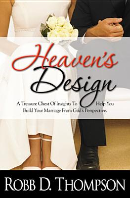 Heaven's Design: A Treasure Chest of Insights to Help You Build Your Marriage from God's Perspective - Thompson, Robb D