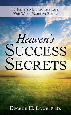 Heaven's Success Secrets: 12 Keys to Living the Life You Were Made to Enjoy - Lowe, Eugene