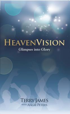 HeavenVision: Glimpses Into Glory - James, Terry, and Peters, Angie, Dr.