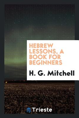 Hebrew Lessons, a Book for Beginners - Mitchell, H G