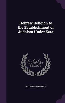 Hebrew Religion to the Establishment of Judaism Under Ezra - Addis, William Edward