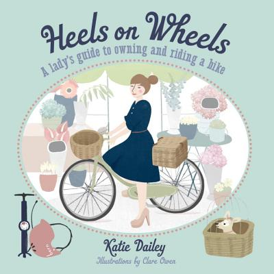 Heels on Wheels: A Lady's Guide to Owning and Riding a Bike - Dailey, Katie