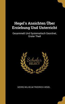 Hegel's Ansichten ?ber Erziehung Und Unterricht: Gesammelt Und Systematisch Geordnet, Zweiter Theil - Hegel, Georg Wilhelm Friedrich