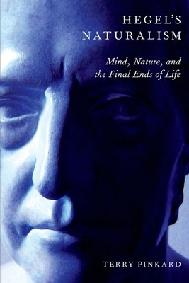 Hegel's Naturalism: Mind, Nature, and the Final Ends of Life - Pinkard, Terry