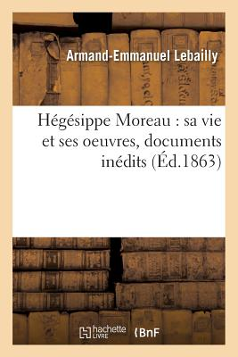 Hegesippe Moreau: Sa Vie Et Ses Oeuvres, Documents Inedits - Lebailly-A-E