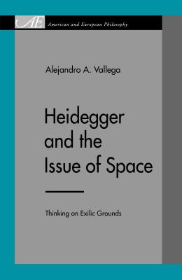 Heidegger and the Issue of Space: Thinking on Exilic Grounds - Vallega, Alejandro A