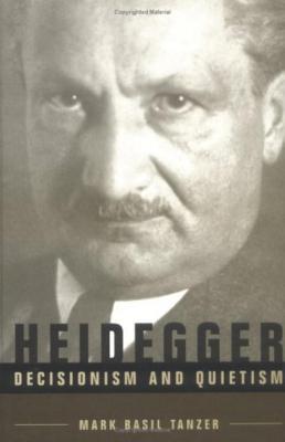Heidegger, Decisionism and Quietism - Tanzer, Mark Basil, and Nicholson, Graeme (Editor)