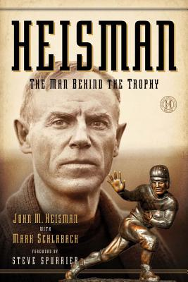 Heisman: The Man Behind the Trophy - Heisman, John M, and Schlabach, Mark, and Spurrier, Steve (Foreword by)