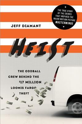 Heist: The Oddball Crew Behind the $17 Million Loomis Fargo Theft - Diamant, Jeff