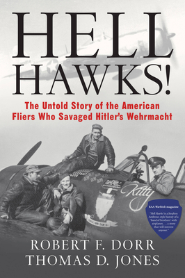 Hell Hawks!: The Untold Story of the American Fliers Who Savaged Hitler's Wehrmacht - Dorr, Robert F, and Jones, Thomas