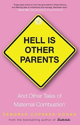 Hell Is Other Parents: And Other Tales of Maternal Combustion - Kogan, Deborah Copaken