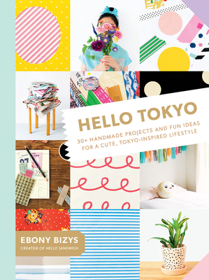 Hello Tokyo: 30+ Handmade Projects and Fun Ideas for a Cute, Tokyo-Inspired Lifestyle - Bizys, Ebony, and Boco (Photographer)