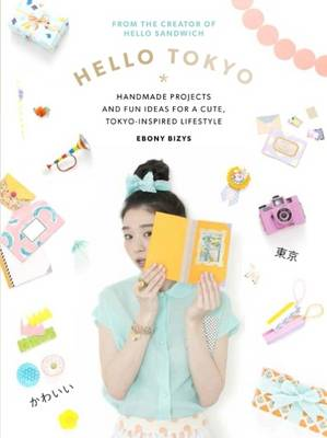 Hello Tokyo: Handmade Projects and Fun Ideas for a Cute, Tokyo-Inspired Lifestyle - Bizys, Ebony