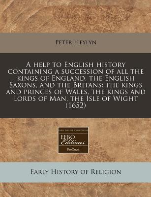 Help to English History Containing a Succession of All the Kings of England English Saxons, and the Britans: The Kings and Princes of Wales - Heylyn, Peter
