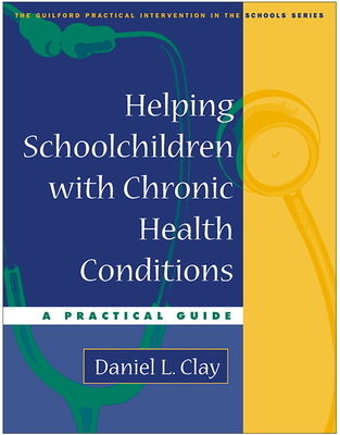 Helping Schoolchildren with Chronic Health Conditions: A Practical Guide - Clay, Daniel L