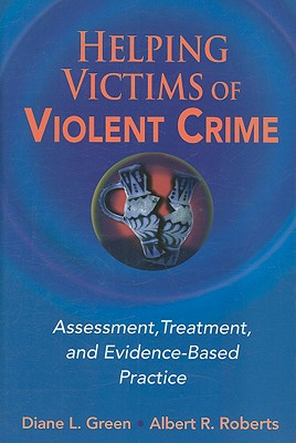 Helping Victims of Violent Crime: Assessment, Treatment, and Evidence-Based Practice - Diane, Green L, and Roberts, Albert R, PH.D.