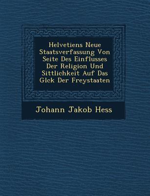 Helvetiens Neue Staatsverfassung Von Seite Des Einflusses Der Religion Und Sittlichkeit Auf Das Gl Ck Der Freystaaten - Hess, Johann Jakob