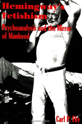 Hemingway's Fetishism: Psychoanalysis and the Mirror of Manhood - Eby, Carl P