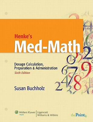 Henke's Med-math: Dosage Calculation, Preparation and Administration - Buchholz, Susan W, Ph.D.