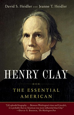 Henry Clay: The Essential American - Heidler, David S, and Heidler, Jeanne T