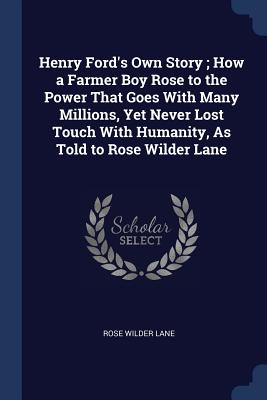 Henry Ford's Own Story; How a Farmer Boy Rose to the Power That Goes with Many Millions, Yet Never Lost Touch with Humanity, as Told to Rose Wilder Lane - Lane, Rose Wilder