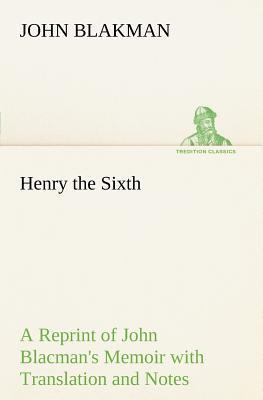 Henry the Sixth a Reprint of John Blacman's Memoir with Translation and Notes - Blakman, John