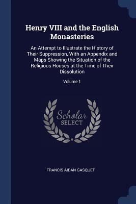 Henry VIII and the English Monasteries: An Attempt to Illustrate the History of Their Suppression, with an Appendix and Maps Showing the Situation of the Religious Houses at the Time of Their Dissolution; Volume 1 - Gasquet, Francis Aidan
