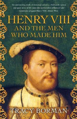 Henry VIII and the men who made him: The secret history behind the Tudor throne - Borman, Tracy