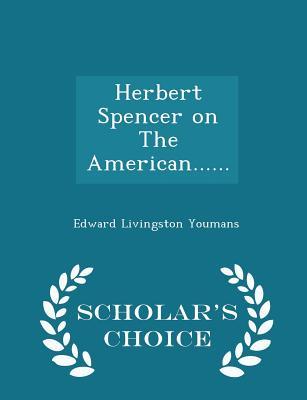 Herbert Spencer on the American...... - Scholar's Choice Edition - Youmans, Edward Livingston